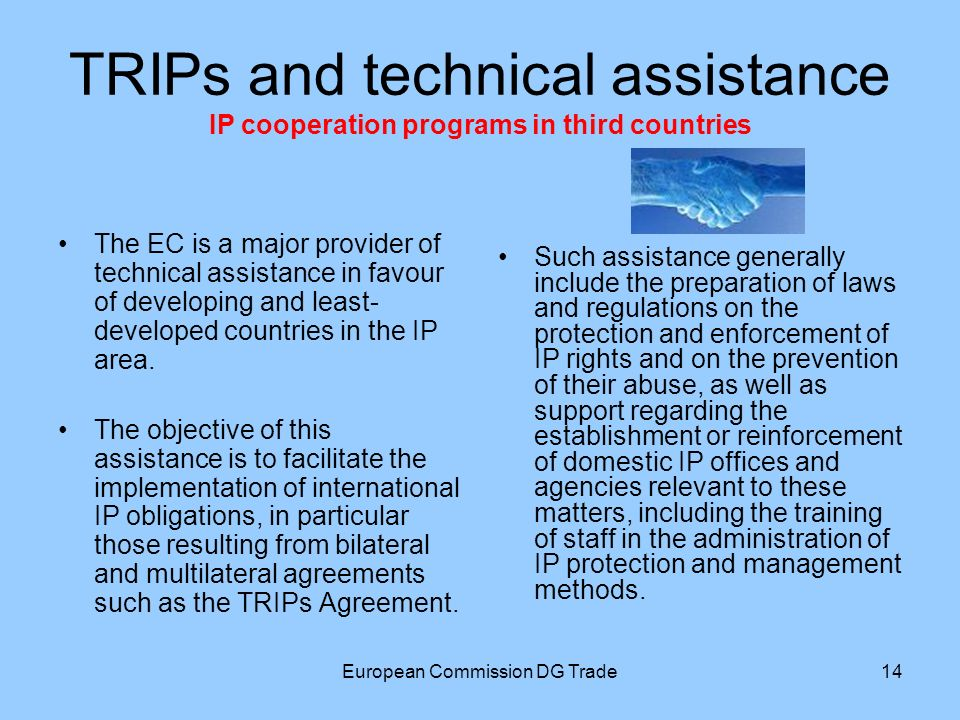 European Commission DG Trade14 TRIPs and technical assistance IP cooperation programs in third countries The EC is a major provider of technical assistance in favour of developing and least- developed countries in the IP area.