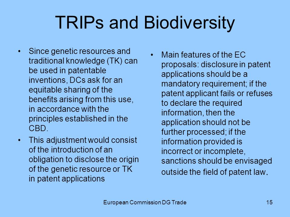 European Commission DG Trade15 TRIPs and Biodiversity Main features of the EC proposals: disclosure in patent applications should be a mandatory requirement; if the patent applicant fails or refuses to declare the required information, then the application should not be further processed; if the information provided is incorrect or incomplete, sanctions should be envisaged outside the field of patent law.