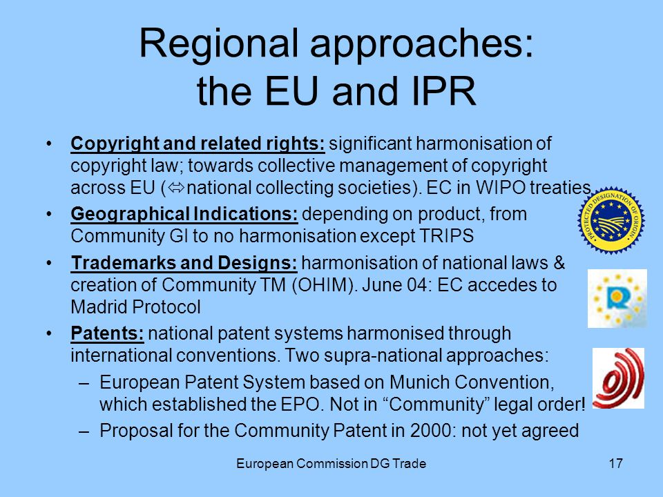 European Commission DG Trade17 Regional approaches: the EU and IPR Copyright and related rights: significant harmonisation of copyright law; towards collective management of copyright across EU ( national collecting societies).