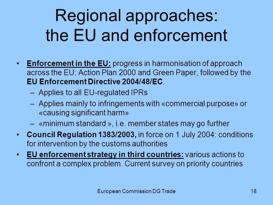European Commission DG Trade18 Regional approaches: the EU and enforcement Enforcement in the EU: progress in harmonisation of approach across the EU: Action Plan 2000 and Green Paper, followed by the EU Enforcement Directive 2004/48/EC.