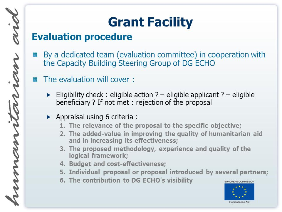 Grant Facility Evaluation procedure By a dedicated team (evaluation committee) in cooperation with the Capacity Building Steering Group of DG ECHO The evaluation will cover : Eligibility check : eligible action .