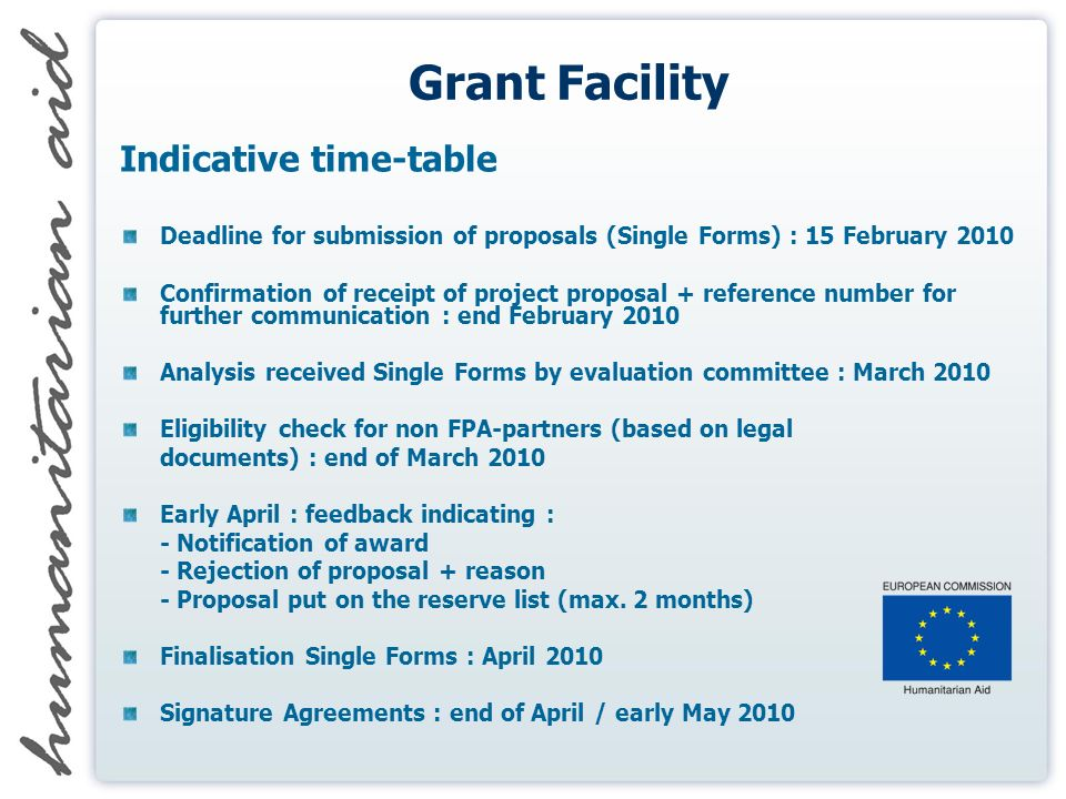 Grant Facility Indicative time-table Deadline for submission of proposals (Single Forms) : 15 February 2010 Confirmation of receipt of project proposal + reference number for further communication : end February 2010 Analysis received Single Forms by evaluation committee : March 2010 Eligibility check for non FPA-partners (based on legal documents) : end of March 2010 Early April : feedback indicating : - Notification of award - Rejection of proposal + reason - Proposal put on the reserve list (max.