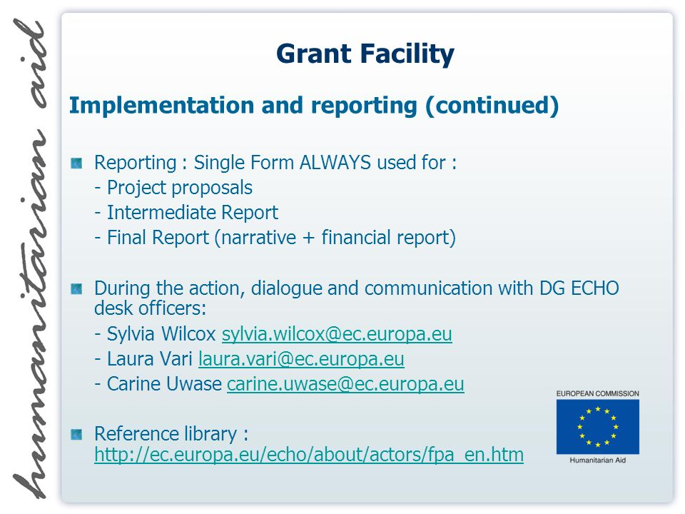 Grant Facility Implementation and reporting (continued) Reporting : Single Form ALWAYS used for : - Project proposals - Intermediate Report - Final Report (narrative + financial report) During the action, dialogue and communication with DG ECHO desk officers: - Sylvia Wilcox sylvia.wilcox@ec.europa.eusylvia.wilcox@ec.europa.eu - Laura Vari laura.vari@ec.europa.eulaura.vari@ec.europa.eu - Carine Uwase carine.uwase@ec.europa.eucarine.uwase@ec.europa.eu Reference library : http://ec.europa.eu/echo/about/actors/fpa_en.htm http://ec.europa.eu/echo/about/actors/fpa_en.htm