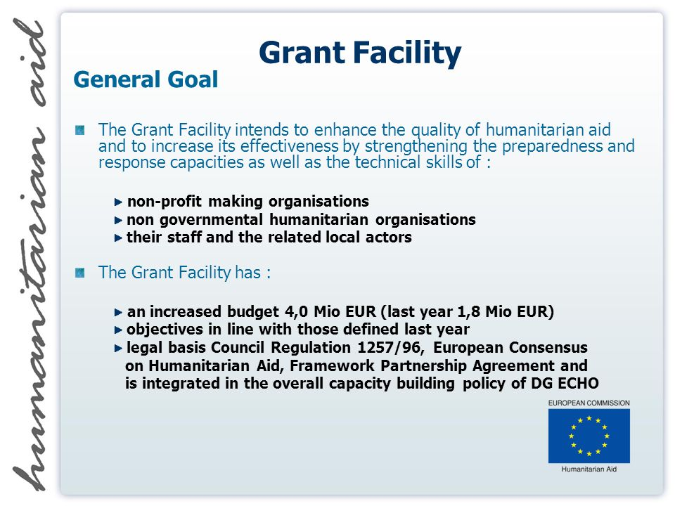 Grant Facility General Goal The Grant Facility intends to enhance the quality of humanitarian aid and to increase its effectiveness by strengthening the preparedness and response capacities as well as the technical skills of : non-profit making organisations non governmental humanitarian organisations their staff and the related local actors The Grant Facility has : an increased budget 4,0 Mio EUR (last year 1,8 Mio EUR) objectives in line with those defined last year legal basis Council Regulation 1257/96, European Consensus on Humanitarian Aid, Framework Partnership Agreement and is integrated in the overall capacity building policy of DG ECHO