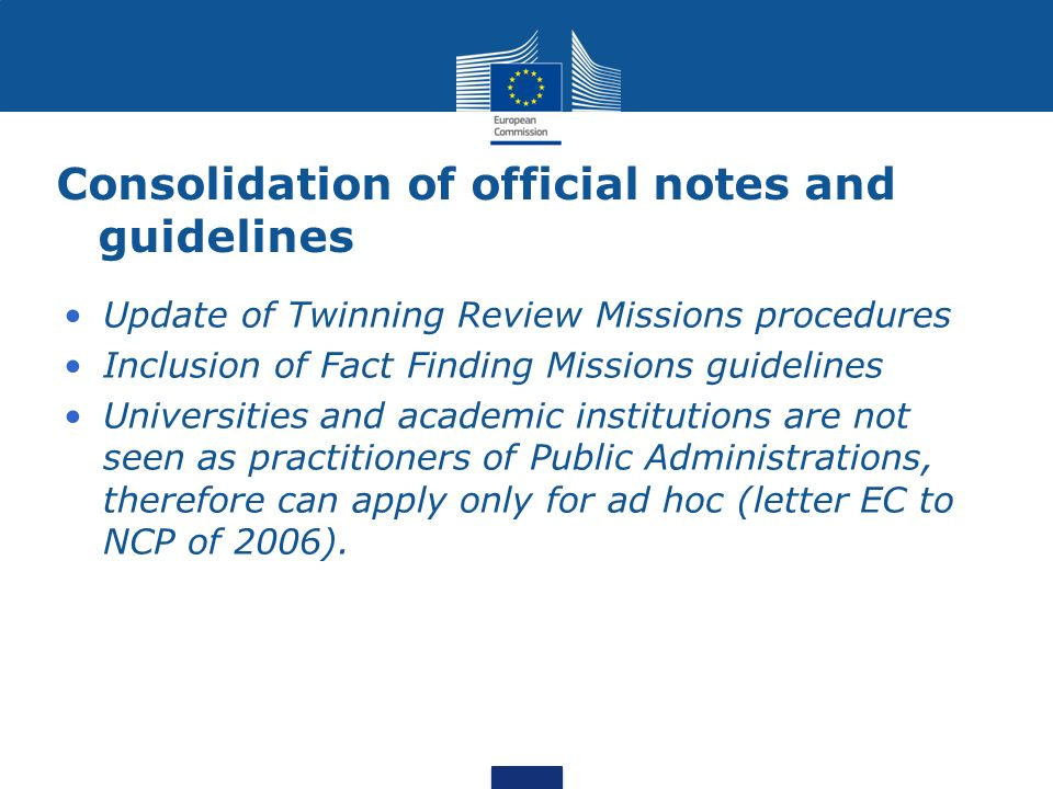 Consolidation of official notes and guidelines Update of Twinning Review Missions procedures Inclusion of Fact Finding Missions guidelines Universities and academic institutions are not seen as practitioners of Public Administrations, therefore can apply only for ad hoc (letter EC to NCP of 2006).