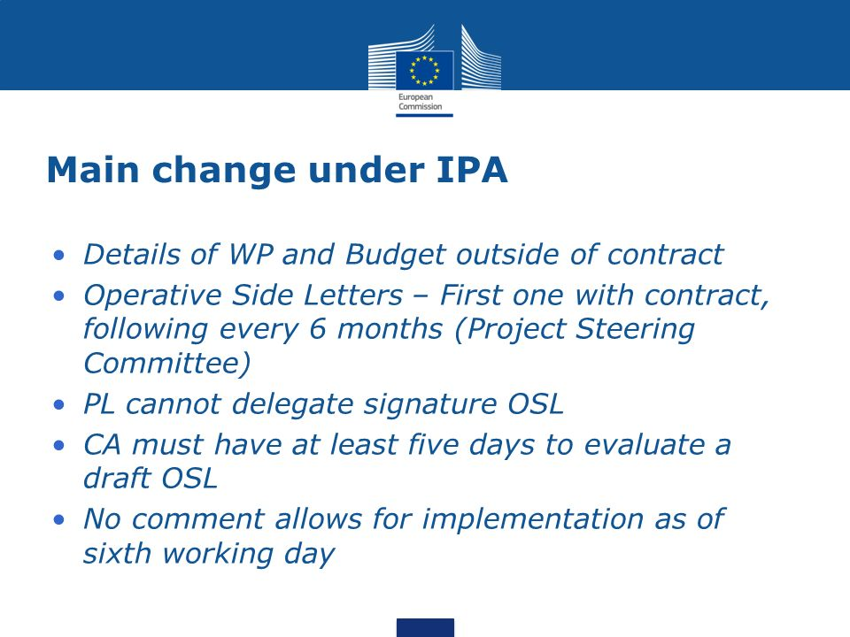 Main change under IPA Details of WP and Budget outside of contract Operative Side Letters – First one with contract, following every 6 months (Project Steering Committee) PL cannot delegate signature OSL CA must have at least five days to evaluate a draft OSL No comment allows for implementation as of sixth working day