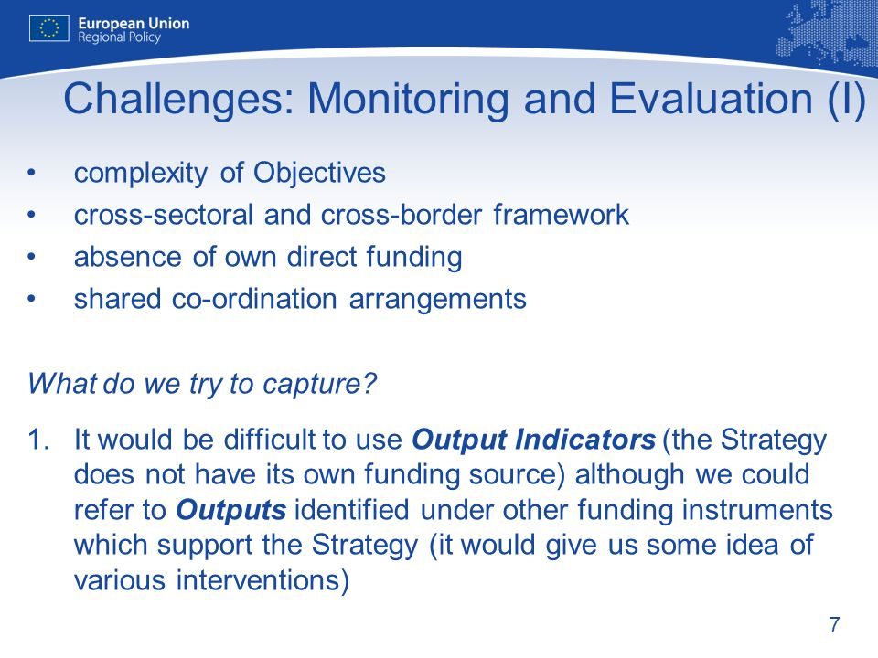 7 Challenges: Monitoring and Evaluation (I) complexity of Objectives cross-sectoral and cross-border framework absence of own direct funding shared co-ordination arrangements What do we try to capture.