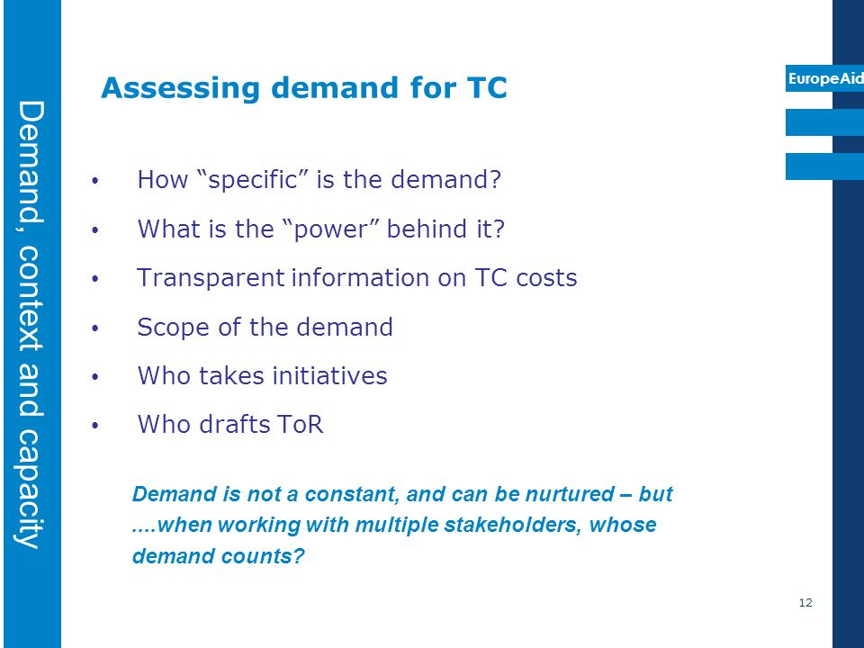 EuropeAid 12 Assessing demand for TC How specific is the demand? What is the power behind it? Transparent information on TC costs Scope of the demand