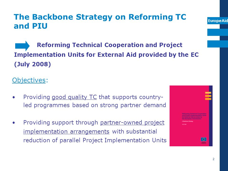 EuropeAid 2 The Backbone Strategy on Reforming TC and PIU Objectives: Providing good quality TC that supports country- led programmes based on strong