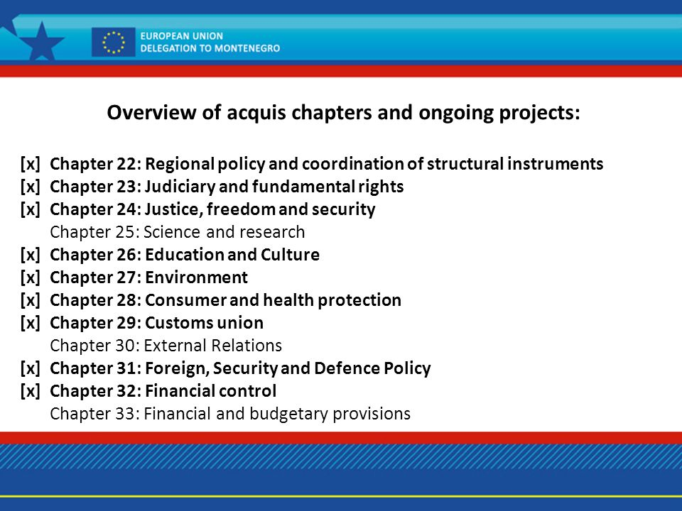 Overview of acquis chapters and ongoing projects: [x] Chapter 22: Regional policy and coordination of structural instruments [x] Chapter 23: Judiciary and fundamental rights [x] Chapter 24: Justice, freedom and security Chapter 25: Science and research [x] Chapter 26: Education and Culture [x] Chapter 27: Environment [x] Chapter 28: Consumer and health protection [x] Chapter 29: Customs union Chapter 30: External Relations [x] Chapter 31: Foreign, Security and Defence Policy [x] Chapter 32: Financial control Chapter 33: Financial and budgetary provisions