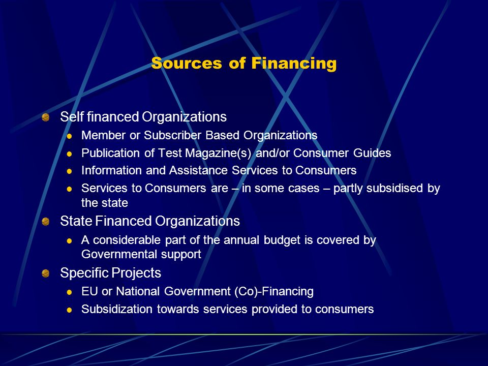 Sources of Financing Self financed Organizations Member or Subscriber Based Organizations Publication of Test Magazine(s) and/or Consumer Guides Information and Assistance Services to Consumers Services to Consumers are – in some cases – partly subsidised by the state State Financed Organizations A considerable part of the annual budget is covered by Governmental support Specific Projects EU or National Government (Co)-Financing Subsidization towards services provided to consumers