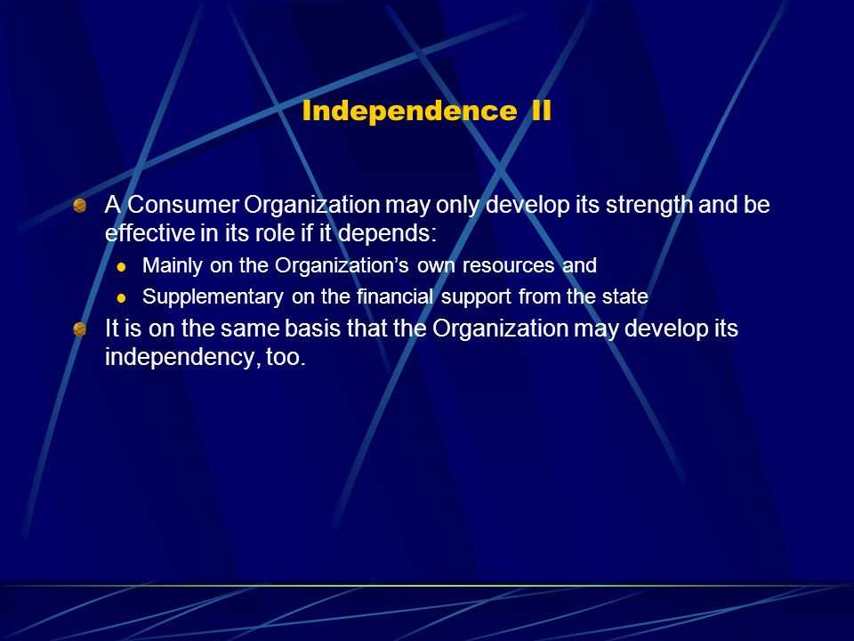Independence II A Consumer Organization may only develop its strength and be effective in its role if it depends: Mainly on the Organizations own resources and Supplementary on the financial support from the state It is on the same basis that the Organization may develop its independency, too.
