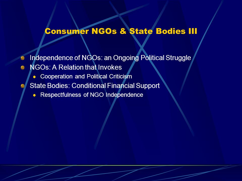 Consumer NGOs & State Bodies III Independence of NGOs: an Ongoing Political Struggle NGOs: A Relation that Invokes Cooperation and Political Criticism State Bodies: Conditional Financial Support Respectfulness of NGO Independence