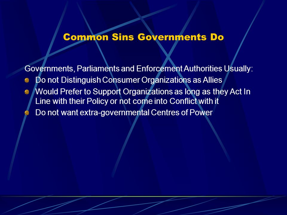 Common Sins Governments Do Governments, Parliaments and Enforcement Authorities Usually: Do not Distinguish Consumer Organizations as Allies Would Prefer to Support Organizations as long as they Act In Line with their Policy or not come into Conflict with it Do not want extra-governmental Centres of Power