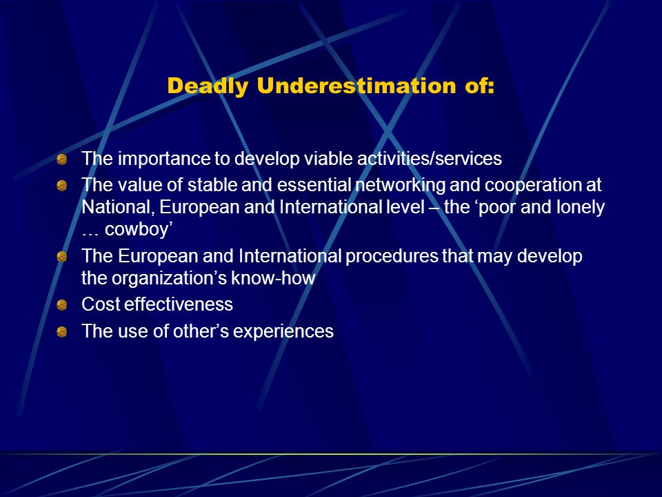 Deadly Underestimation of: The importance to develop viable activities/services The value of stable and essential networking and cooperation at National, European and International level – the poor and lonely … cowboy The European and International procedures that may develop the organizations know-how Cost effectiveness The use of others experiences