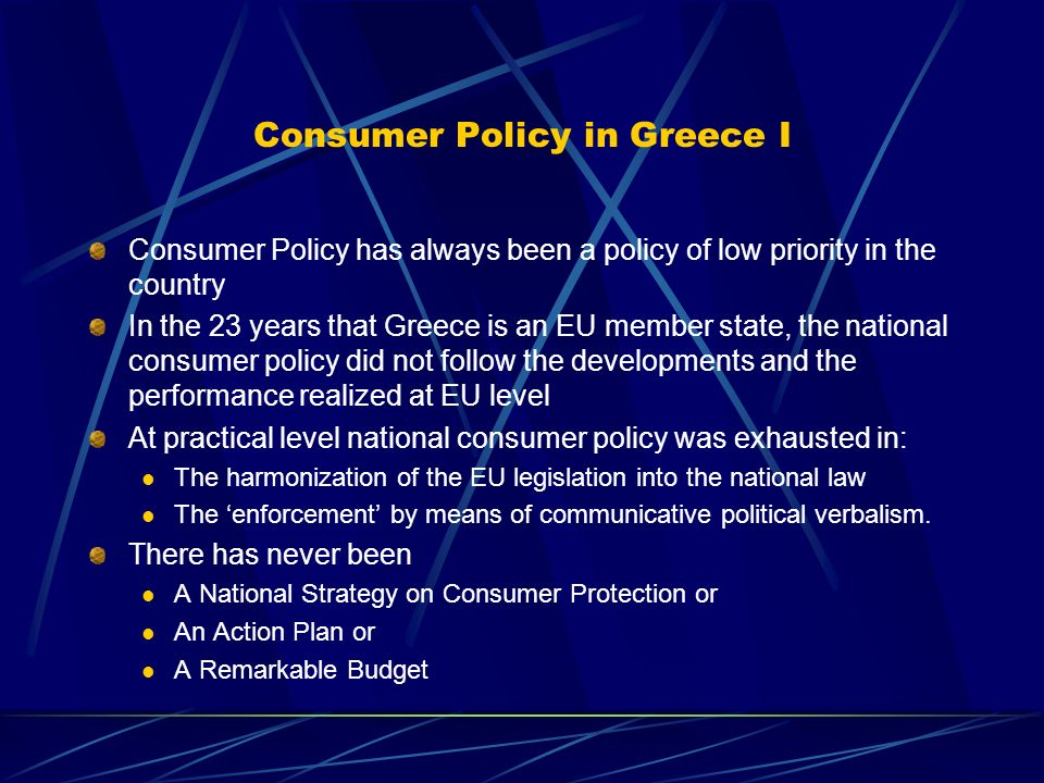Consumer Policy in Greece I Consumer Policy has always been a policy of low priority in the country In the 23 years that Greece is an EU member state, the national consumer policy did not follow the developments and the performance realized at EU level At practical level national consumer policy was exhausted in: The harmonization of the EU legislation into the national law The enforcement by means of communicative political verbalism.