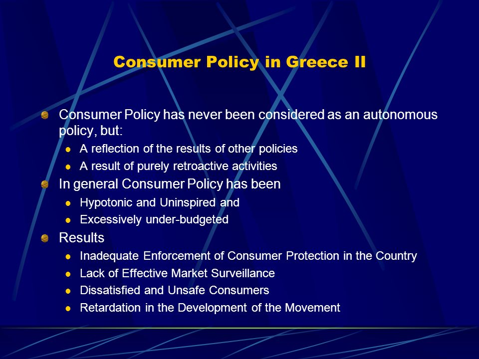 Consumer Policy in Greece II Consumer Policy has never been considered as an autonomous policy, but: A reflection of the results of other policies A result of purely retroactive activities In general Consumer Policy has been Hypotonic and Uninspired and Excessively under-budgeted Results Inadequate Enforcement of Consumer Protection in the Country Lack of Effective Market Surveillance Dissatisfied and Unsafe Consumers Retardation in the Development of the Movement