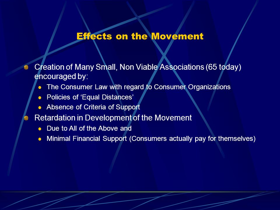 Effects on the Movement Creation of Many Small, Non Viable Associations (65 today) encouraged by: The Consumer Law with regard to Consumer Organizations Policies of Equal Distances Absence of Criteria of Support Retardation in Development of the Movement Due to All of the Above and Minimal Financial Support (Consumers actually pay for themselves)