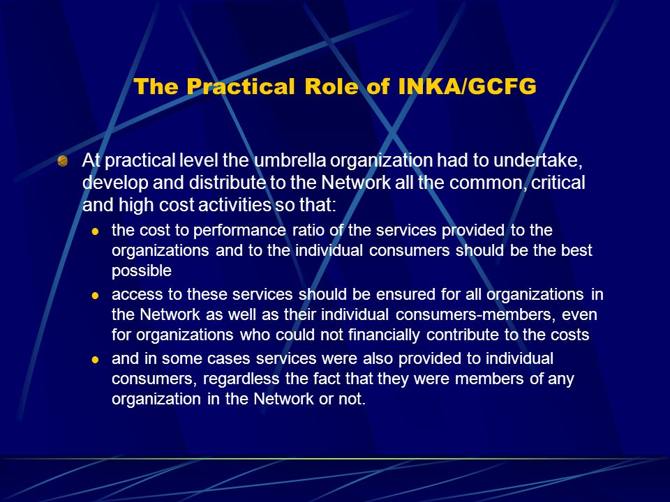 The Practical Role of INKA/GCFG At practical level the umbrella organization had to undertake, develop and distribute to the Network all the common, critical and high cost activities so that: the cost to performance ratio of the services provided to the organizations and to the individual consumers should be the best possible access to these services should be ensured for all organizations in the Network as well as their individual consumers-members, even for organizations who could not financially contribute to the costs and in some cases services were also provided to individual consumers, regardless the fact that they were members of any organization in the Network or not.