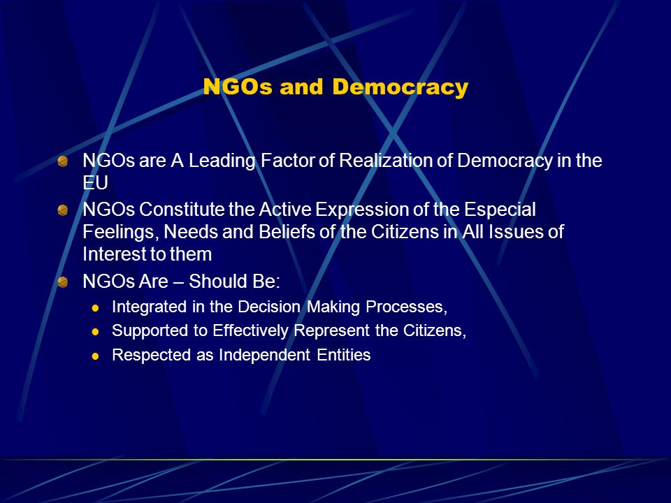 NGOs and Democracy NGOs are A Leading Factor of Realization of Democracy in the EU NGOs Constitute the Active Expression of the Especial Feelings, Needs and Beliefs of the Citizens in All Issues of Interest to them NGOs Are – Should Be: Integrated in the Decision Making Processes, Supported to Effectively Represent the Citizens, Respected as Independent Entities