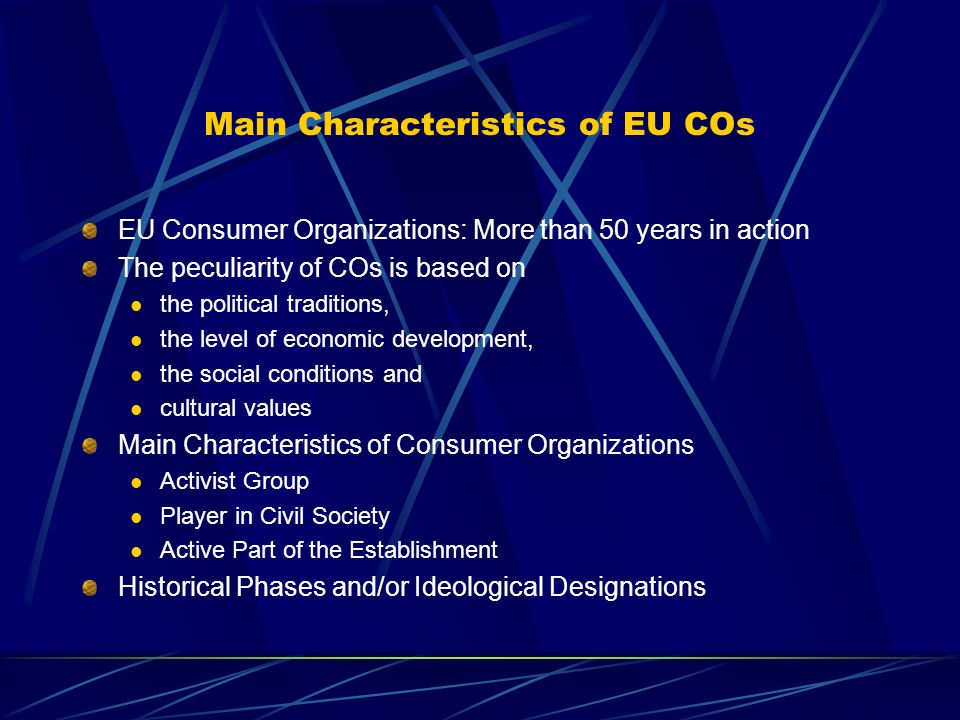 Main Characteristics of EU COs EU Consumer Organizations: More than 50 years in action The peculiarity of COs is based on the political traditions, the level of economic development, the social conditions and cultural values Main Characteristics of Consumer Organizations Activist Group Player in Civil Society Active Part of the Establishment Historical Phases and/or Ideological Designations
