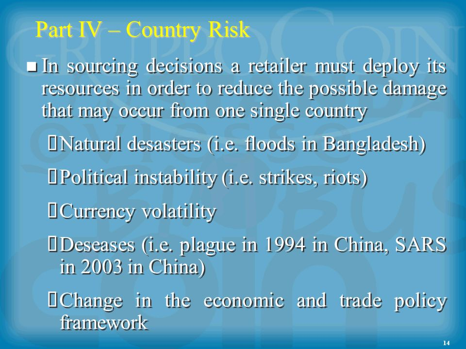 14 Part IV – Country Risk In sourcing decisions a retailer must deploy its resources in order to reduce the possible damage that may occur from one single country Natural desasters (i.e.