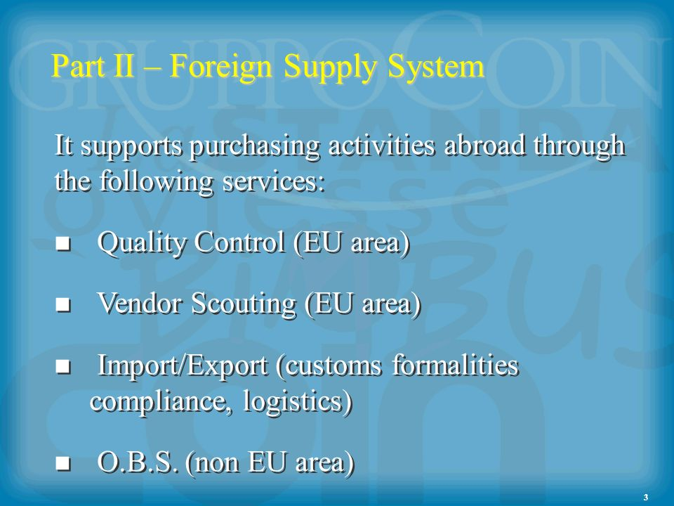 3 Part II – Foreign Supply System It supports purchasing activities abroad through the following services: Quality Control (EU area) Vendor Scouting (EU area) Import/Export (customs formalities compliance, logistics) O.B.S.