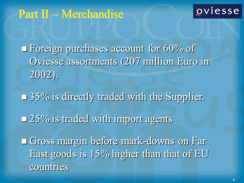 5 Part II – Merchandise Foreign purchases account for 60% of Oviesse assortments (207 million Euro in 2002). 35% is directly traded with the Supplier.