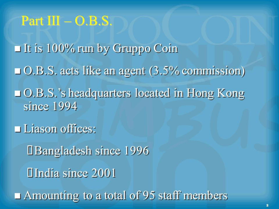 8 Part III – O.B.S. It is 100% run by Gruppo Coin O.B.S. acts like an agent (3.5% commission) O.B.S.s headquarters located in Hong Kong since 1994 Lia