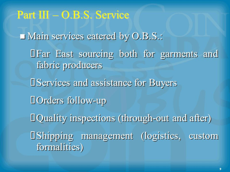 9 Part III – O.B.S. Service Main services catered by O.B.S.: Far East sourcing both for garments and fabric producers Services and assistance for Buye