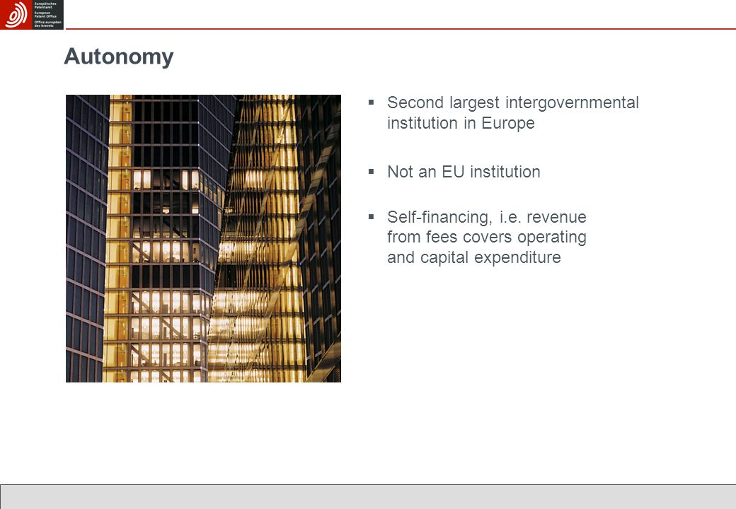 Autonomy Second largest intergovernmental institution in Europe Not an EU institution Self-financing, i.e. revenue from fees covers operating and capi