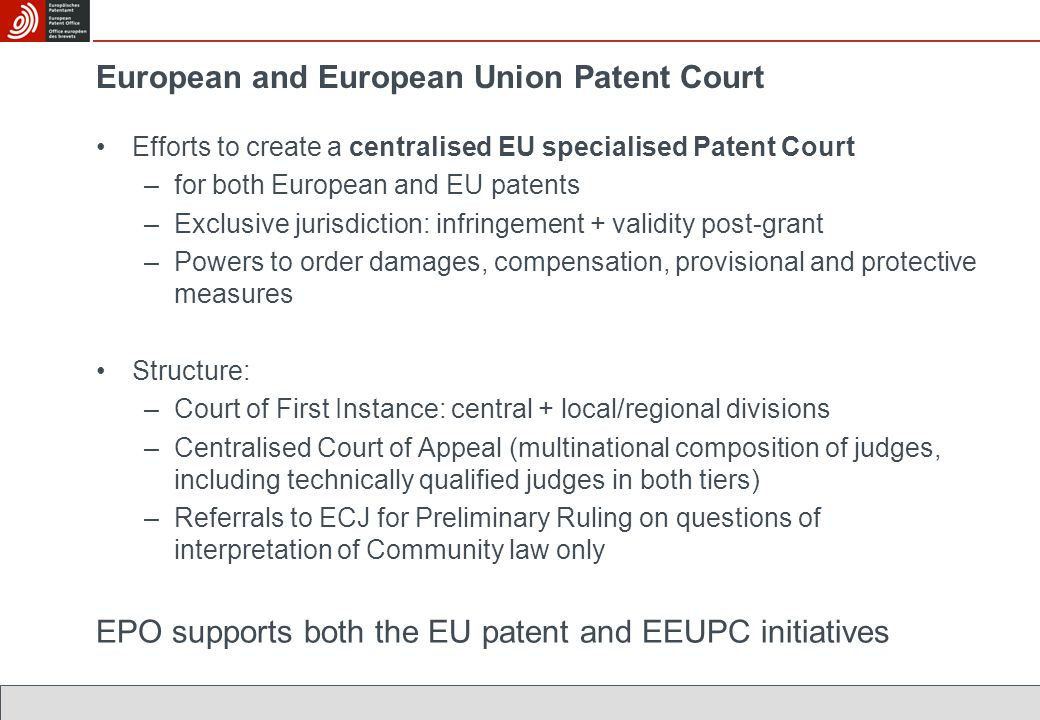 European and European Union Patent Court Efforts to create a centralised EU specialised Patent Court –for both European and EU patents –Exclusive juri