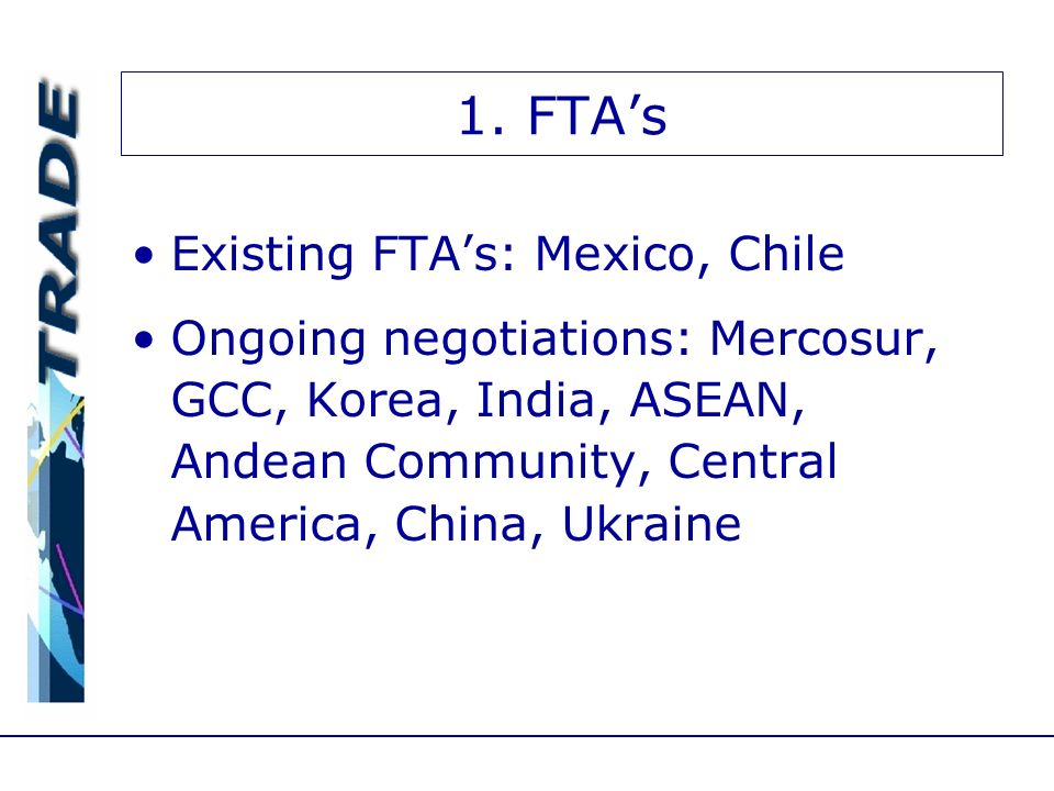 1. FTAs Existing FTAs: Mexico, Chile Ongoing negotiations: Mercosur, GCC, Korea, India, ASEAN, Andean Community, Central America, China, Ukraine