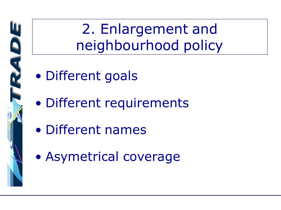 2. Enlargement and neighbourhood policy Different goals Different requirements Different names Asymetrical coverage