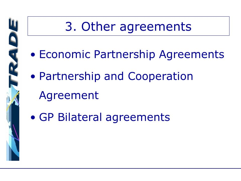 3. Other agreements Economic Partnership Agreements Partnership and Cooperation Agreement GP Bilateral agreements