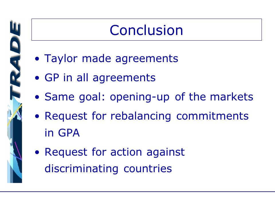 Conclusion Taylor made agreements GP in all agreements Same goal: opening-up of the markets Request for rebalancing commitments in GPA Request for action against discriminating countries