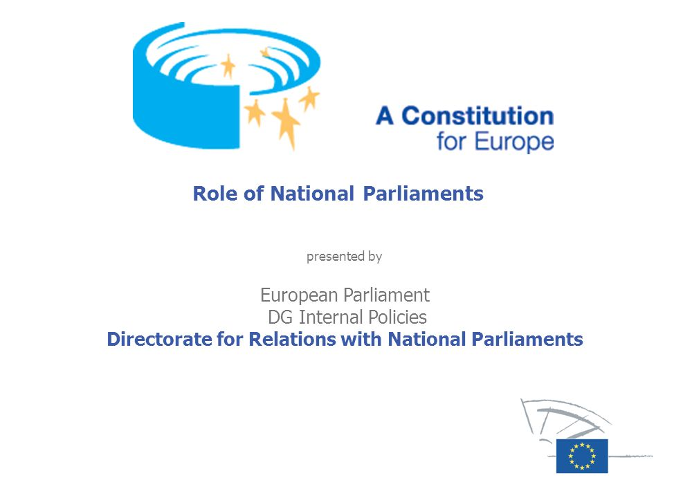 Legal Framework Role of national Parliaments: Protocol # 1 to the Constitution on the role of national Parliaments in the European Union.