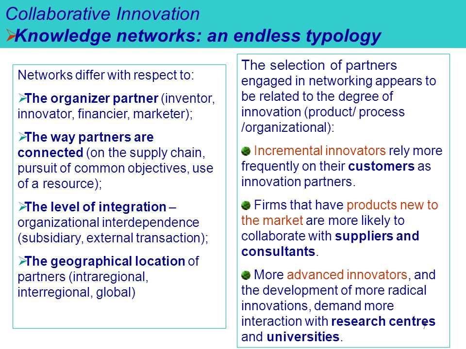 7 Collaborative Innovation Knowledge networks: an endless typology Networks differ with respect to: The organizer partner (inventor, innovator, financier, marketer); The way partners are connected (on the supply chain, pursuit of common objectives, use of a resource); The level of integration – organizational interdependence (subsidiary, external transaction); The geographical location of partners (intraregional, interregional, global) The selection of partners engaged in networking appears to be related to the degree of innovation (product/ process /organizational): Incremental innovators rely more frequently on their customers as innovation partners.