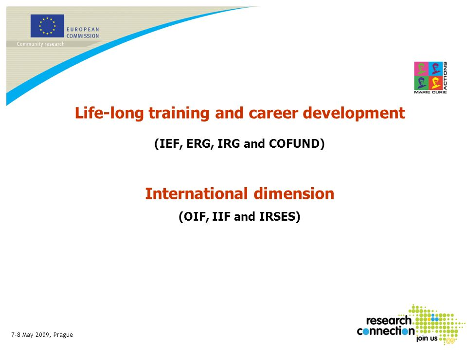 7-8 May 2009, Prague Life-long training and career development (IEF, ERG, IRG and COFUND) International dimension (OIF, IIF and IRSES)