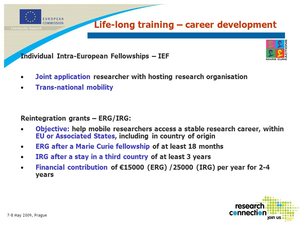 7-8 May 2009, Prague Individual Intra-European Fellowships – IEF Joint application researcher with hosting research organisation Trans-national mobility Reintegration grants – ERG/IRG: Objective: help mobile researchers access a stable research career, within EU or Associated States, including in country of origin ERG after a Marie Curie fellowship of at least 18 months IRG after a stay in a third country of at least 3 years Financial contribution of 15000 (ERG) /25000 (IRG) per year for 2-4 years Life-long training – career development