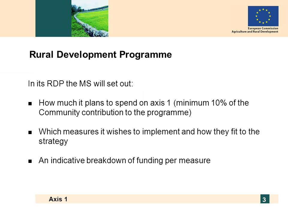 European Commission - Directorate General for Agriculture and Rural Development 3 Axis 1 3 Rural Development Programme In its RDP the MS will set out: n How much it plans to spend on axis 1 (minimum 10% of the Community contribution to the programme) n Which measures it wishes to implement and how they fit to the strategy n An indicative breakdown of funding per measure