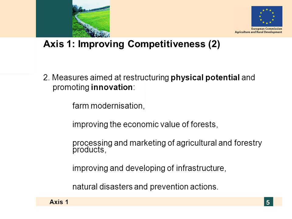 European Commission - Directorate General for Agriculture and Rural Development 5 Axis 1 5 Axis 1: Improving Competitiveness (2) 2.
