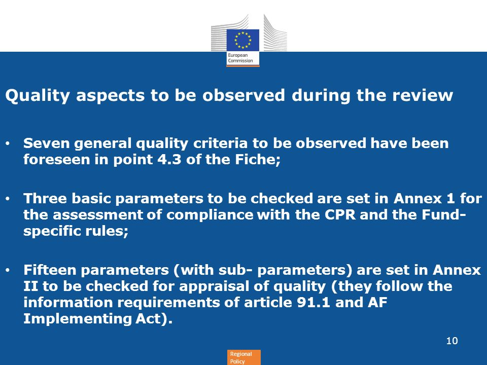 Regional Policy Quality aspects to be observed during the review Seven general quality criteria to be observed have been foreseen in point 4.3 of the Fiche; Three basic parameters to be checked are set in Annex 1 for the assessment of compliance with the CPR and the Fund- specific rules; Fifteen parameters (with sub- parameters) are set in Annex II to be checked for appraisal of quality (they follow the information requirements of article 91.1 and AF Implementing Act).