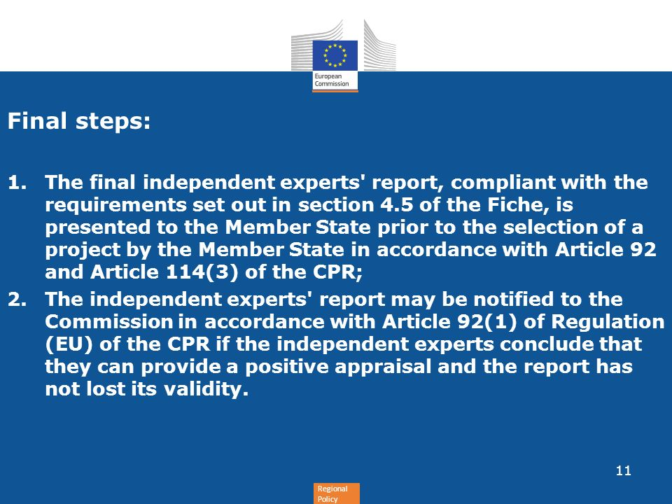 Regional Policy Final steps: 1.The final independent experts report, compliant with the requirements set out in section 4.5 of the Fiche, is presented to the Member State prior to the selection of a project by the Member State in accordance with Article 92 and Article 114(3) of the CPR; 2.The independent experts report may be notified to the Commission in accordance with Article 92(1) of Regulation (EU) of the CPR if the independent experts conclude that they can provide a positive appraisal and the report has not lost its validity.