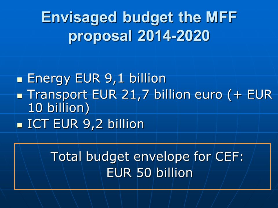 Envisaged budget the MFF proposal 2014-2020 Energy EUR 9,1 billion Energy EUR 9,1 billion Transport EUR 21,7 billion euro (+ EUR 10 billion) Transport