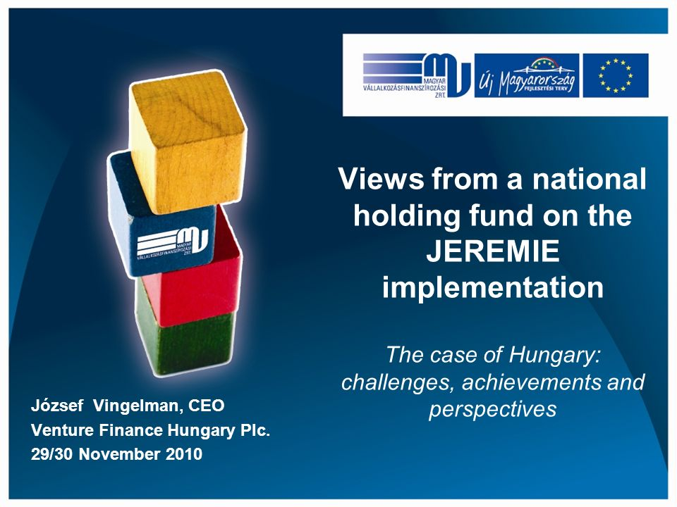 Views from a national holding fund on the JEREMIE implementation The case of Hungary: challenges, achievements and perspectives József Vingelman, CEO Venture Finance Hungary Plc.