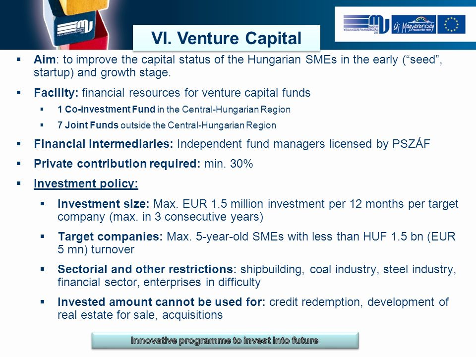 VI. Venture Capital Aim: to improve the capital status of the Hungarian SMEs in the early (seed, startup) and growth stage. Facility: financial resour