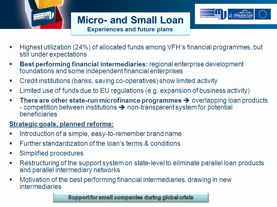 Micro- and Small Loan Experiences and future plans Micro- and Small Loan Experiences and future plans Highest utilization (24%) of allocated funds among VFHs financial programmes, but still under expectations Best performing financial intermediaries: regional enterprise development foundations and some independent financial enterprises Credit institutions (banks, saving co-operatives) show limited activity Limited use of funds due to EU regulations (e.g.