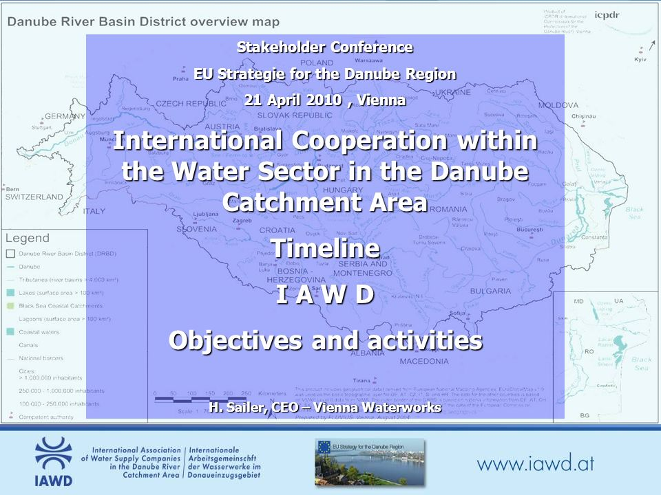 Stakeholder Conference EU Strategie for the Danube Region 21 April 2010, Vienna International Cooperation within the Water Sector in the Danube Catchment Area Timeline I A W D Objectives and activities H.