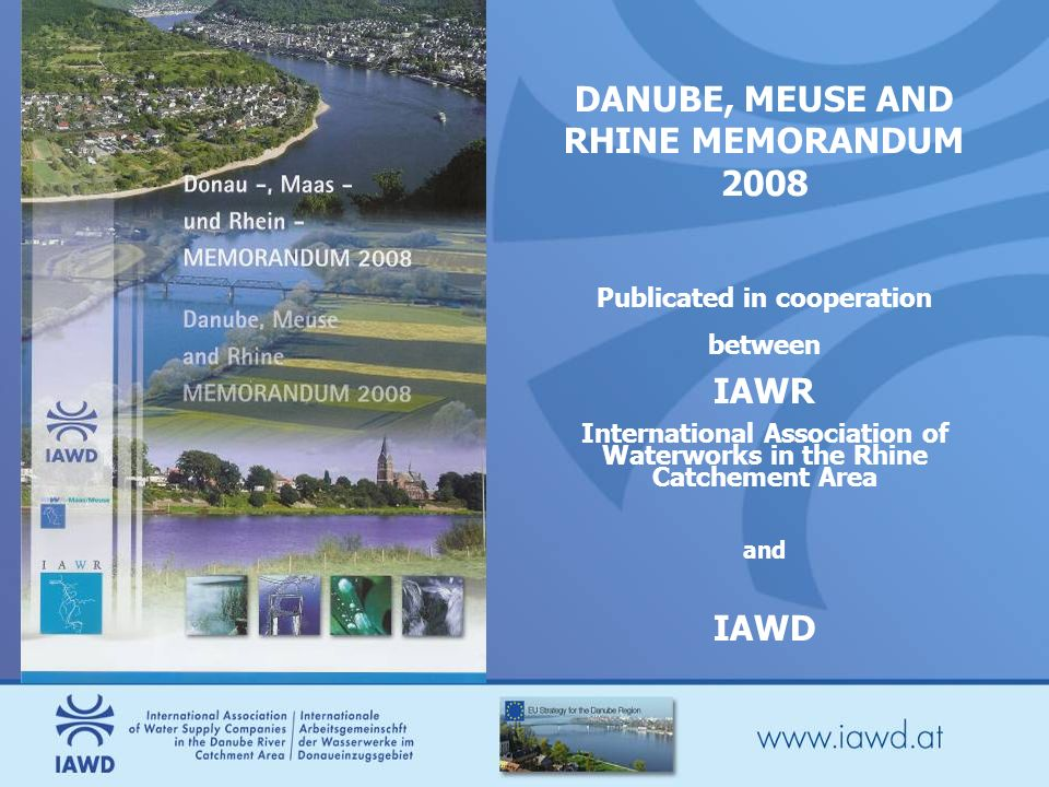 DANUBE, MEUSE AND RHINE MEMORANDUM 2008 Publicated in cooperation between IAWR International Association of Waterworks in the Rhine Catchement Area and IAWD